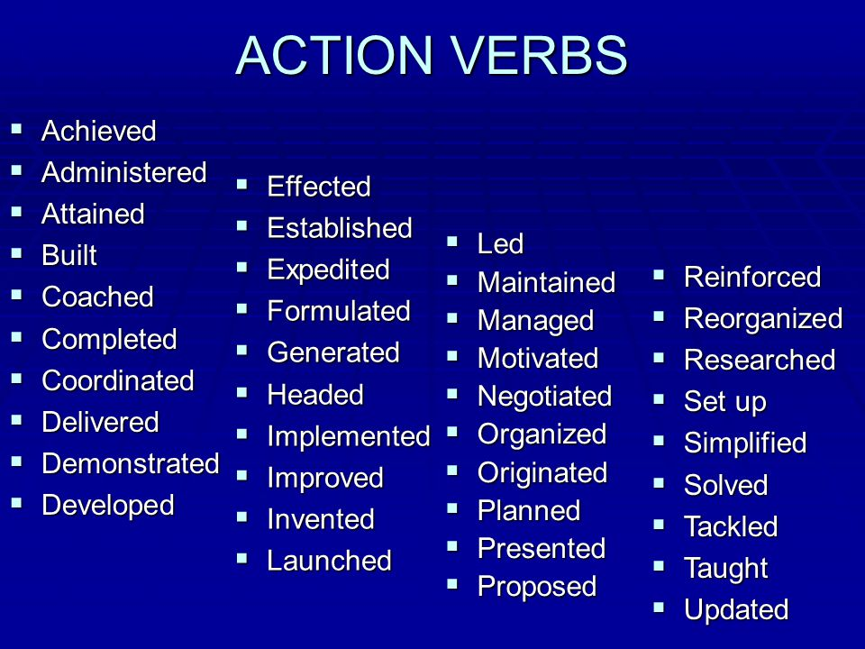 ACTION VERBS  Achieved  Administered  Attained  Built  Coached  Completed  Coordinated  Delivered  Demonstrated  Developed  Led  Maintained  Managed  Motivated  Negotiated  Organized  Originated  Planned  Presented  Proposed  Reinforced  Reorganized  Researched  Set up  Simplified  Solved  Tackled  Taught  Updated  Effected  Established  Expedited  Formulated  Generated  Headed  Implemented  Improved  Invented  Launched