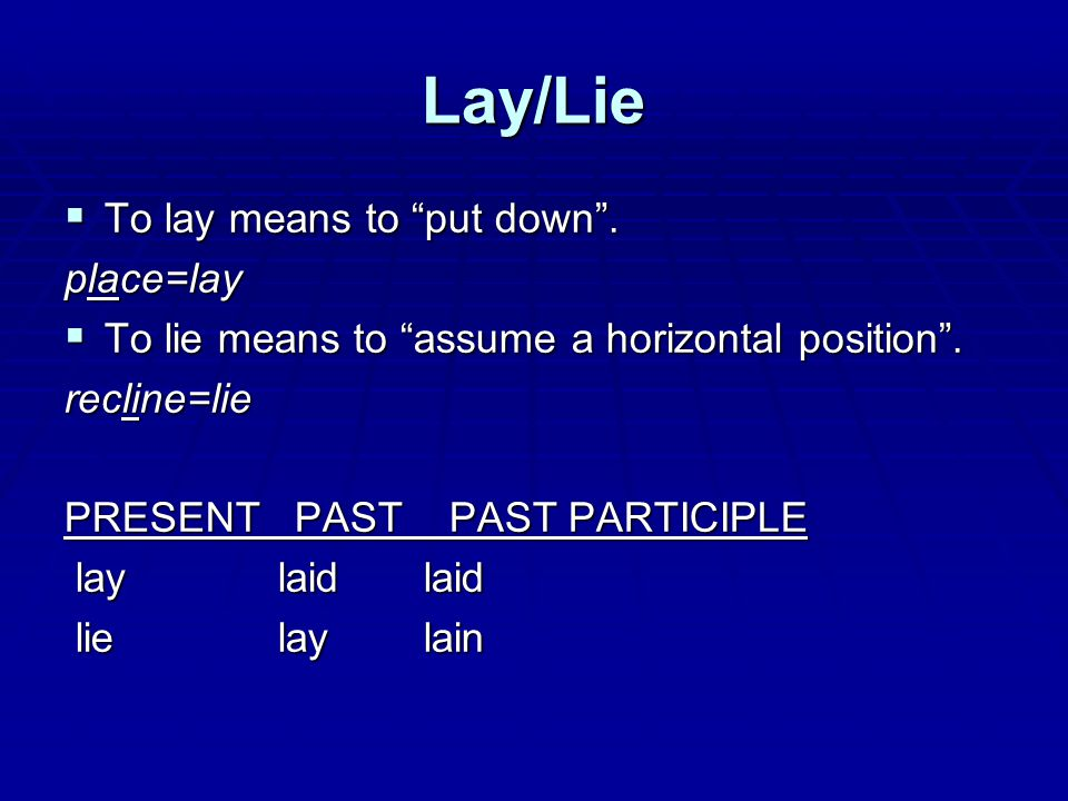 Lay/Lie  To lay means to put down . place=lay  To lie means to assume a horizontal position .
