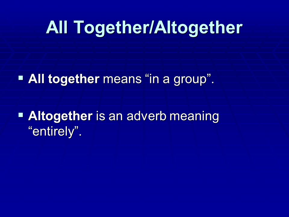 All Together/Altogether  All together means in a group .