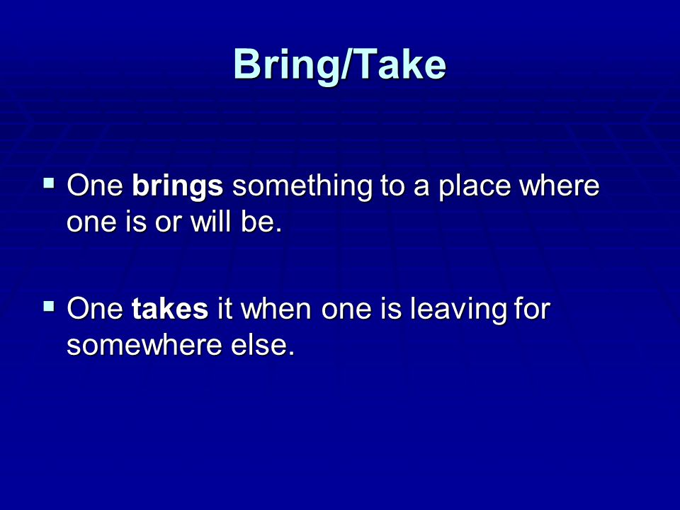 Bring/Take  One brings something to a place where one is or will be.