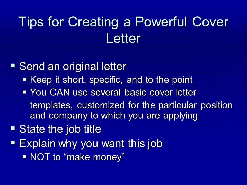  Describe specific ways you will contribute  Refer to, but don't repeat, your resume  Reflect your own self-confidence  Keep the content professional  Maintain a tone of warmth  State your follow-up plan Tips for Creating a Powerful Cover Letter (cont'd)