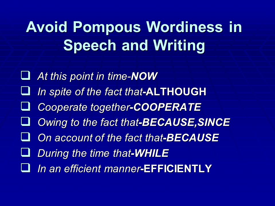 Avoid Pompous Wordiness in Speech and Writing  At this point in time-NOW  In spite of the fact that-ALTHOUGH  Cooperate together-COOPERATE  Owing to the fact that-BECAUSE,SINCE  On account of the fact that-BECAUSE  During the time that-WHILE  In an efficient manner-EFFICIENTLY