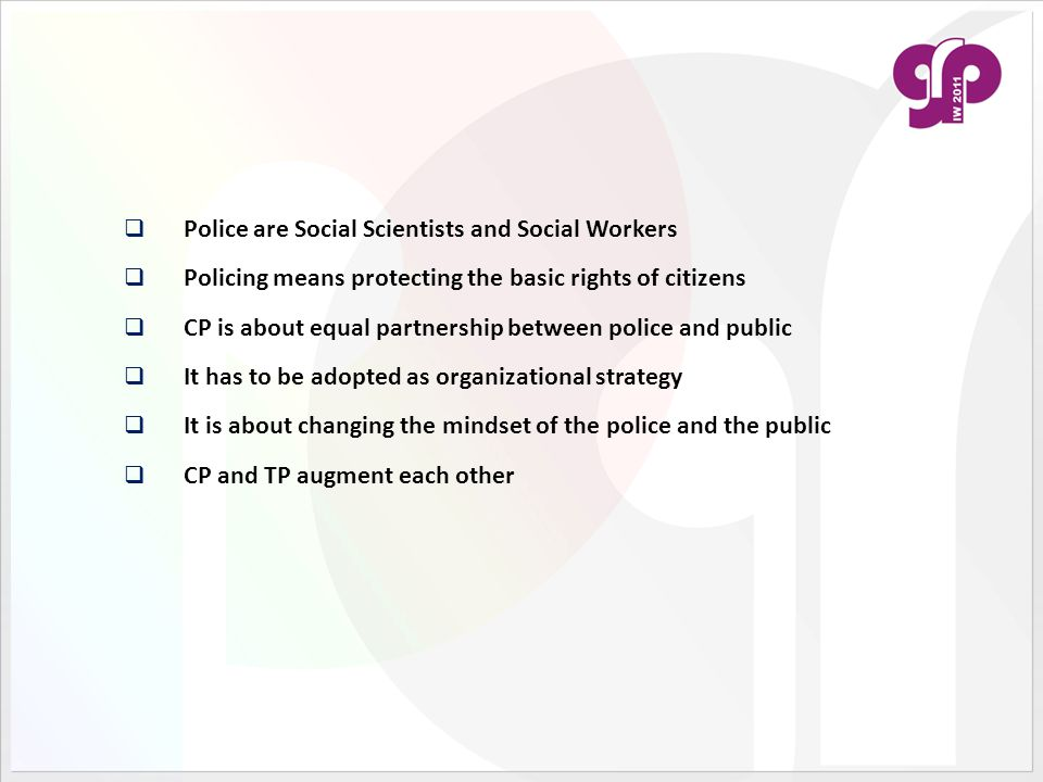  Police are Social Scientists and Social Workers  Policing means protecting the basic rights of citizens  CP is about equal partnership between pol