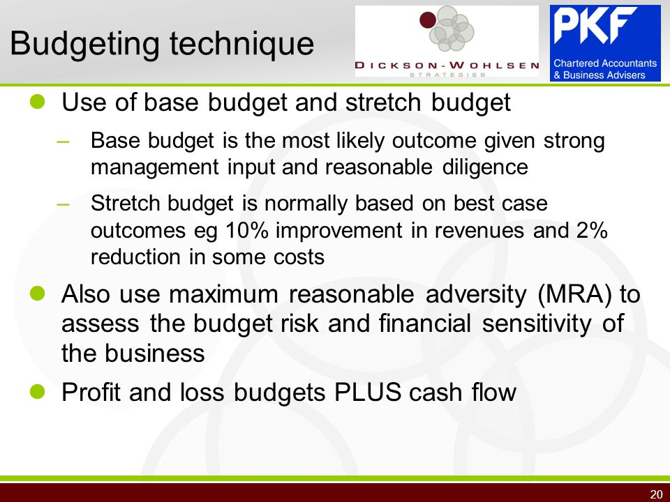 20 Budgeting technique Use of base budget and stretch budget –Base budget is the most likely outcome given strong management input and reasonable diligence –Stretch budget is normally based on best case outcomes eg 10% improvement in revenues and 2% reduction in some costs Also use maximum reasonable adversity (MRA) to assess the budget risk and financial sensitivity of the business Profit and loss budgets PLUS cash flow