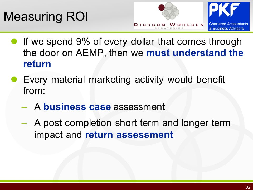 32 Measuring ROI If we spend 9% of every dollar that comes through the door on AEMP, then we must understand the return Every material marketing activity would benefit from: –A business case assessment –A post completion short term and longer term impact and return assessment