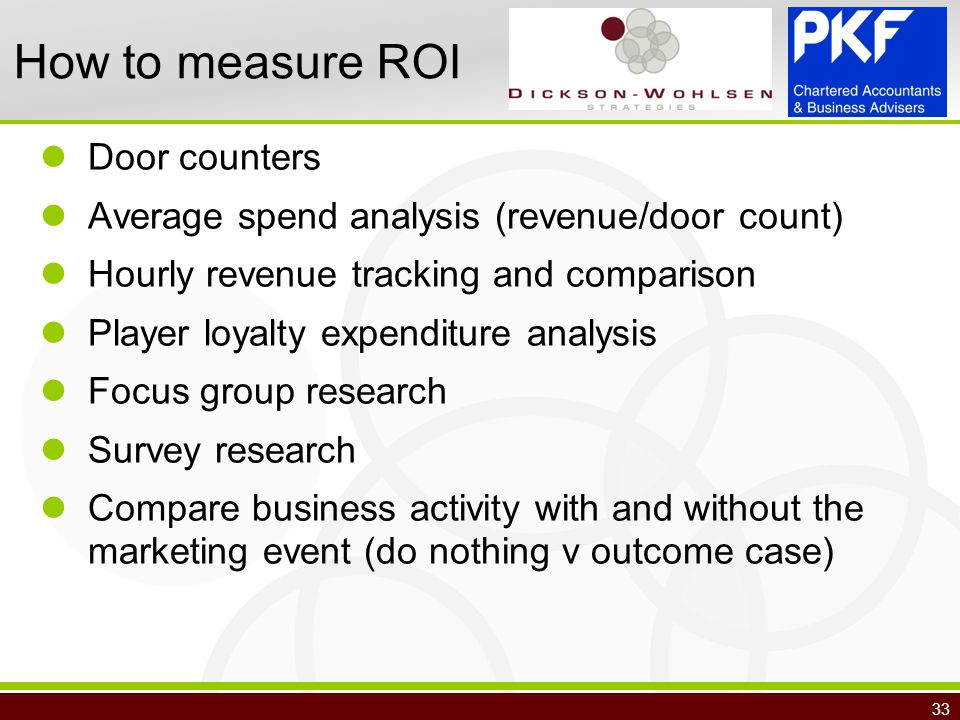 33 How to measure ROI Door counters Average spend analysis (revenue/door count) Hourly revenue tracking and comparison Player loyalty expenditure analysis Focus group research Survey research Compare business activity with and without the marketing event (do nothing v outcome case)