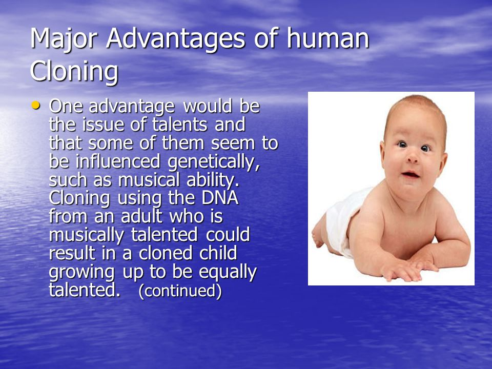 Major Advantages of human Cloning One advantage would be the issue of talents and that some of them seem to be influenced genetically, such as musical ability.