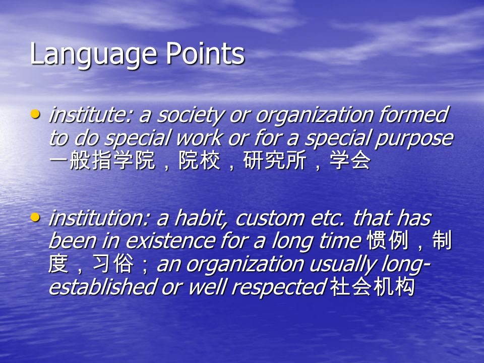 Language Points institute: a society or organization formed to do special work or for a special purpose 一般指学院,院校,研究所,学会 institute: a society or organization formed to do special work or for a special purpose 一般指学院,院校,研究所,学会 institution: a habit, custom etc.