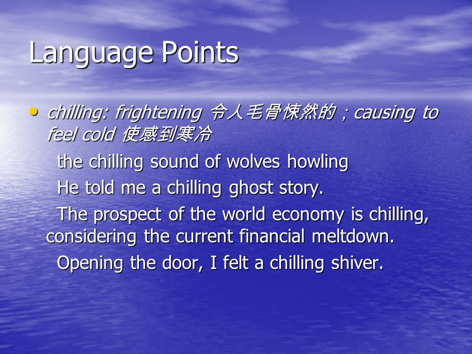 Language Points chilling: frightening 令人毛骨悚然的; causing to feel cold 使感到寒冷 chilling: frightening 令人毛骨悚然的; causing to feel cold 使感到寒冷 the chilling sound of wolves howling the chilling sound of wolves howling He told me a chilling ghost story.