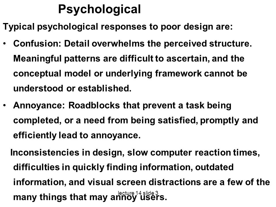 lecture 14 slide 3 Psychological Typical psychological responses to poor design are: Confusion: Detail overwhelms the perceived structure. Meaningful