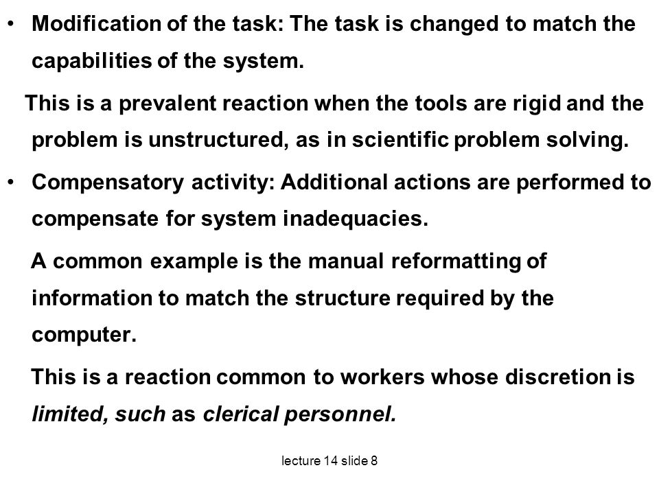 lecture 14 slide 8 Modification of the task: The task is changed to match the capabilities of the system. This is a prevalent reaction when the tools
