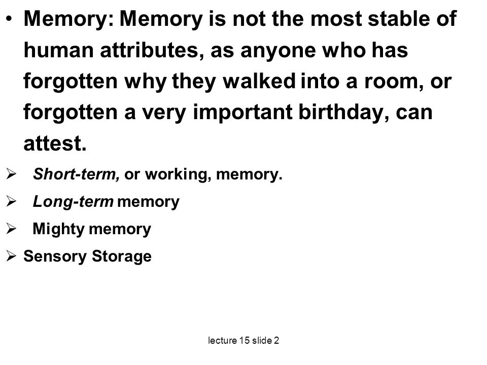 lecture 15 slide 2 Memory: Memory is not the most stable of human attributes, as anyone who has forgotten why they walked into a room, or forgotten a