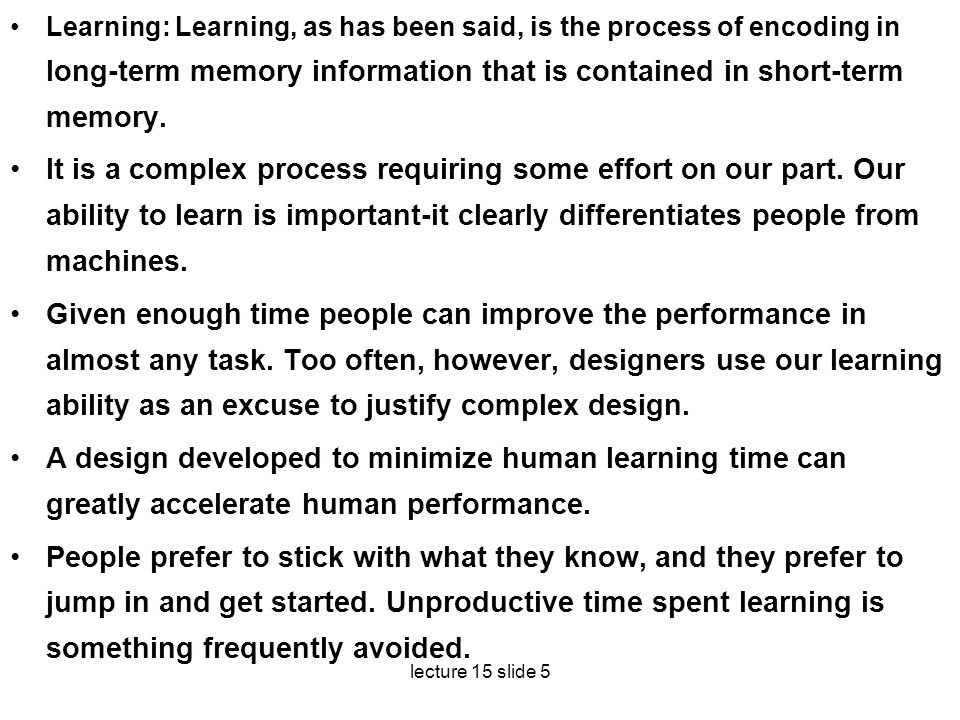 lecture 15 slide 5 Learning: Learning, as has been said, is the process of encoding in long-term memory information that is contained in short-term m