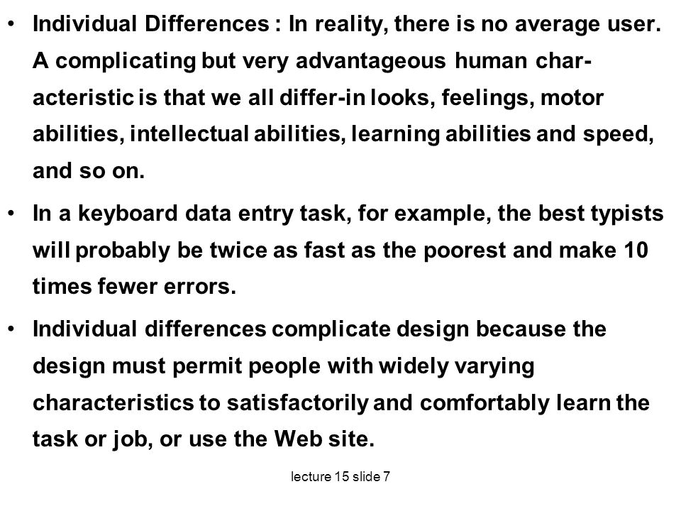 lecture 15 slide 7 Individual Differences : In reality, there is no average user. A complicating but very advantageous human char acteristic is that