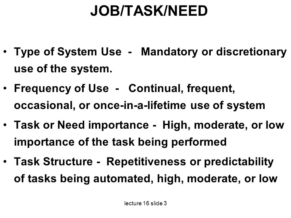 lecture 16 slide 3 JOB/TASK/NEED Type of System Use - Mandatory or discretionary use of the system. Frequency of Use - Continual, frequent, occasional