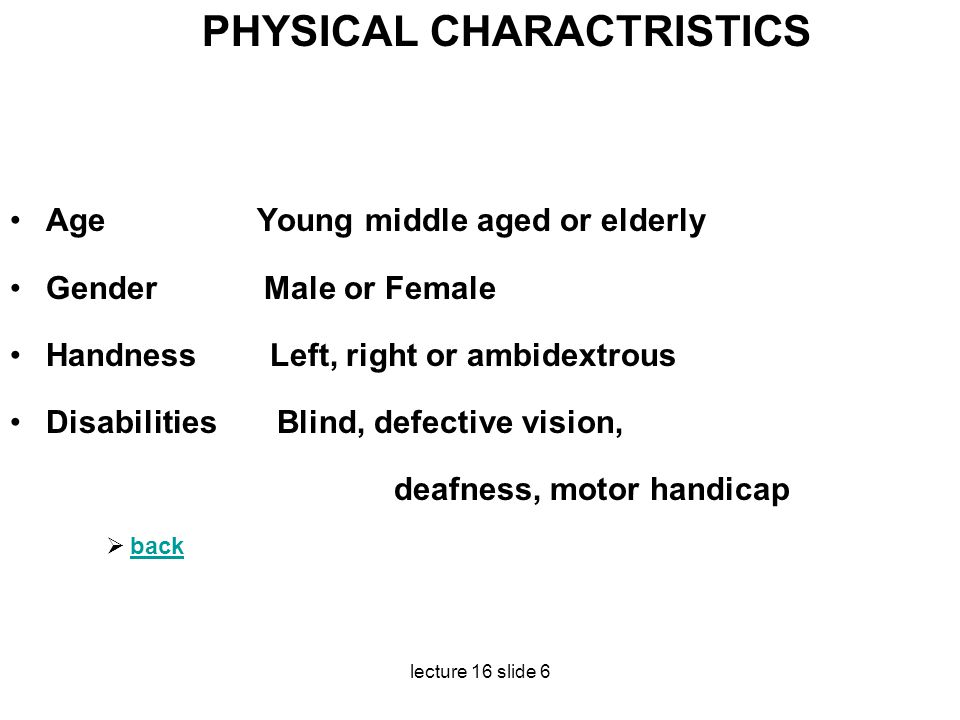 lecture 16 slide 6 PHYSICAL CHARACTRISTICS Age Young middle aged or elderly Gender Male or Female Handness Left, right or ambidextrous Disabilities Bl