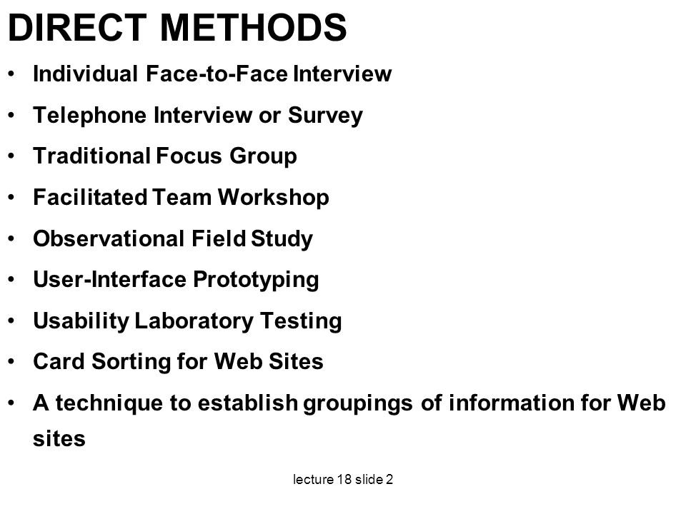 lecture 18 slide 2 DIRECT METHODS Individual Face-to-Face Interview Telephone Interview or Survey Traditional Focus Group Facilitated Team Workshop Ob