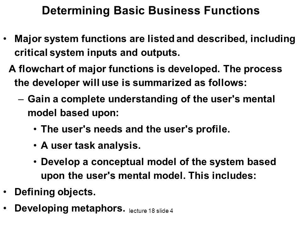 lecture 18 slide 4 Determining Basic Business Functions Major system functions are listed and described, including critical system inputs and outputs