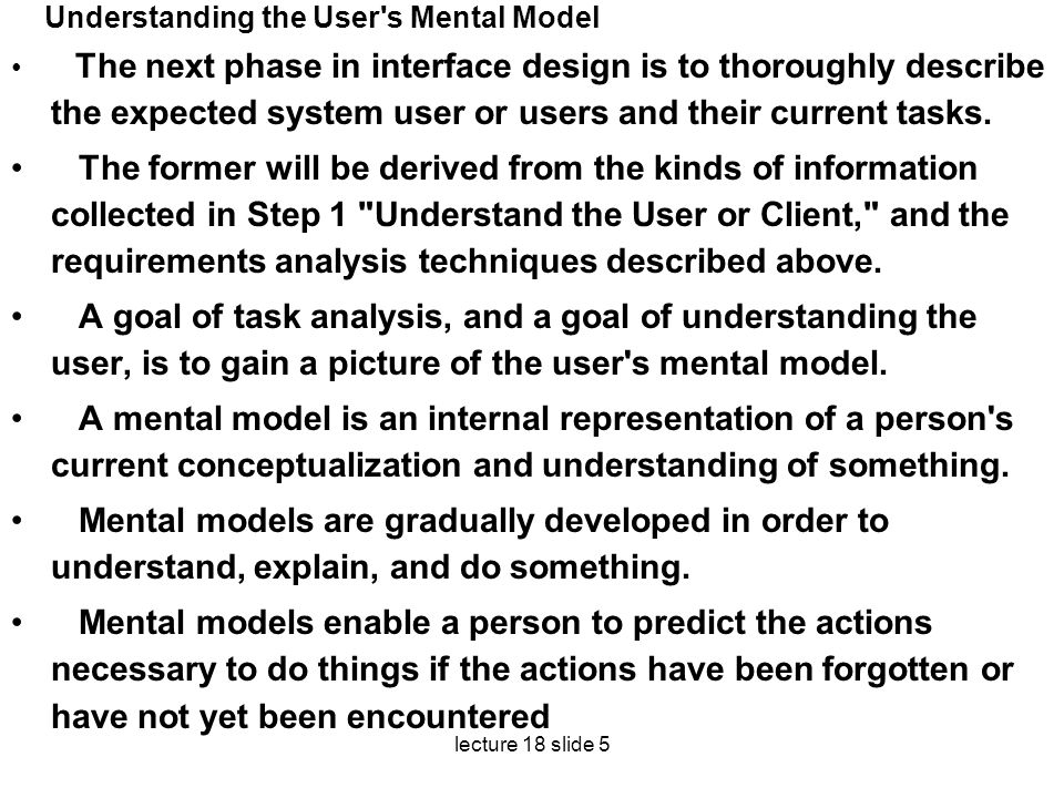 lecture 18 slide 5 Understanding the User's Mental Model The next phase in interface design is to thoroughly describe the expected system user or user