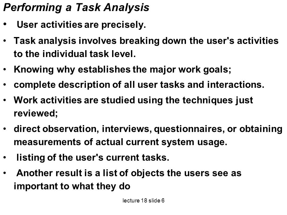 lecture 18 slide 6 Performing a Task Analysis User activities are precisely. Task analysis involves breaking down the user's activities to the individ