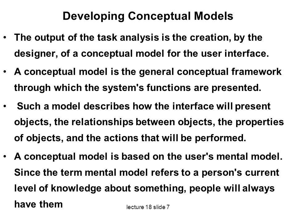 lecture 18 slide 7 Developing Conceptual Models The output of the task analysis is the creation, by the designer, of a conceptual model for the user i