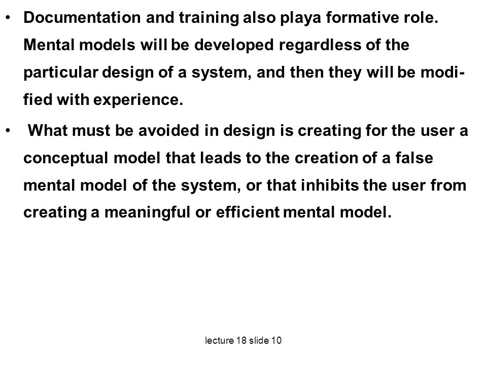 lecture 18 slide 10 Documentation and training also playa formative role. Mental models will be developed regardless of the particular design of a sys