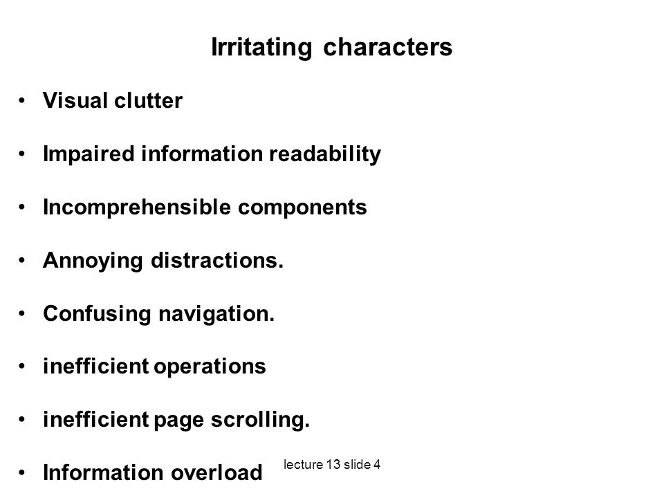 lecture 13 slide 4 Irritating characters Visual clutter Impaired information readability Incomprehensible components Annoying distractions. Confusing