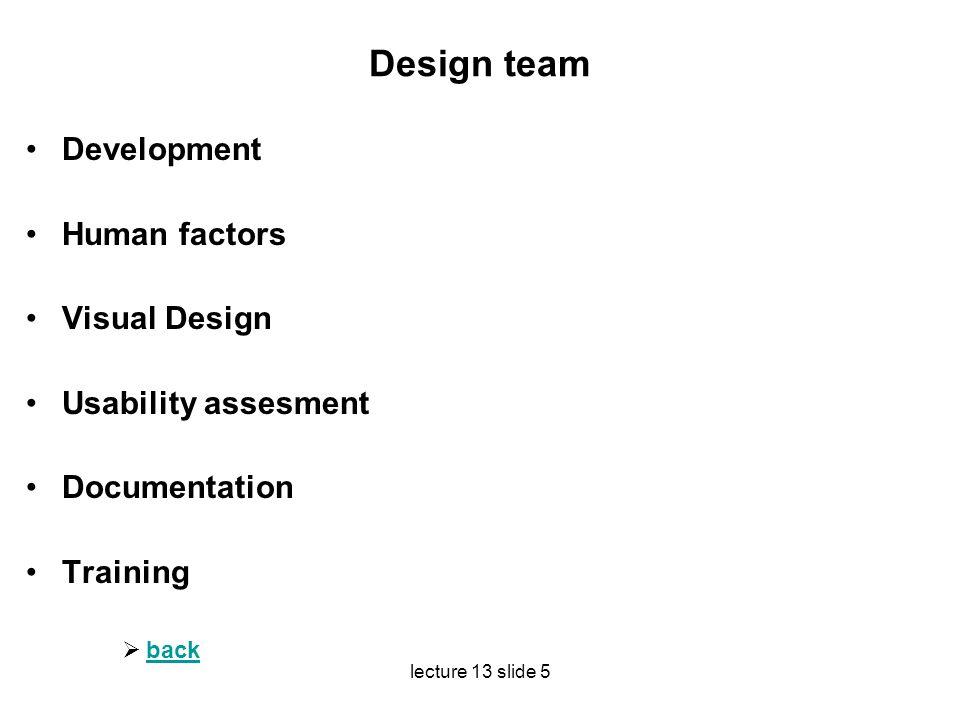 lecture 13 slide 5 Design team Development Human factors Visual Design Usability assesment Documentation Training  back back