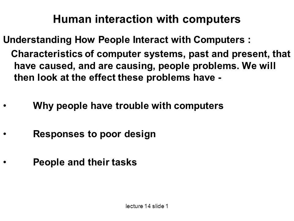 lecture 14 slide 1 Human interaction with computers Understanding How People Interact with Computers : Characteristics of computer systems, past and p