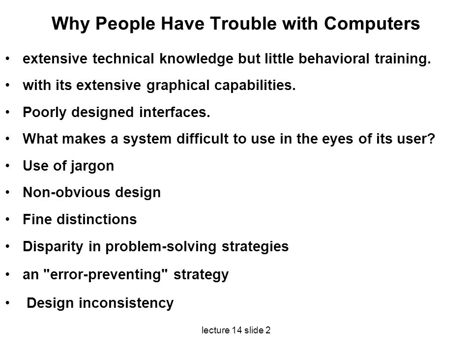 lecture 14 slide 2 Why People Have Trouble with Computers extensive technical knowledge but little behavioral training. with its extensive graphical c