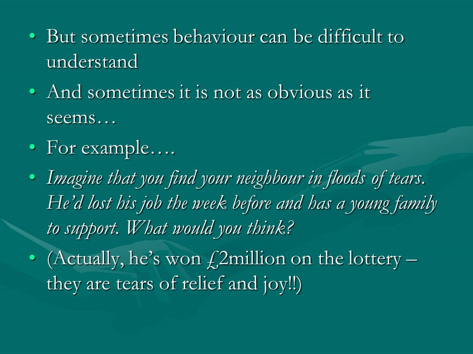 But sometimes behaviour can be difficult to understandBut sometimes behaviour can be difficult to understand And sometimes it is not as obvious as it seems…And sometimes it is not as obvious as it seems… For example….For example….