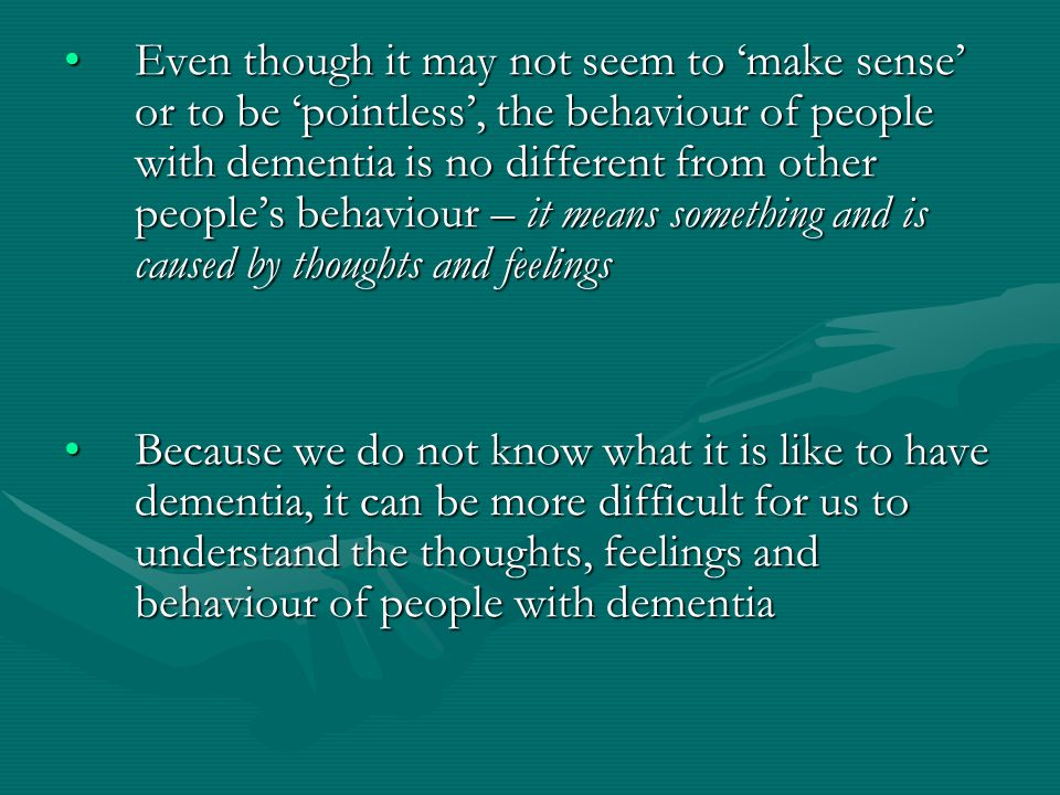 Even though it may not seem to 'make sense' or to be 'pointless', the behaviour of people with dementia is no different from other people's behaviour – it means something and is caused by thoughts and feelingsEven though it may not seem to 'make sense' or to be 'pointless', the behaviour of people with dementia is no different from other people's behaviour – it means something and is caused by thoughts and feelings Because we do not know what it is like to have dementia, it can be more difficult for us to understand the thoughts, feelings and behaviour of people with dementiaBecause we do not know what it is like to have dementia, it can be more difficult for us to understand the thoughts, feelings and behaviour of people with dementia