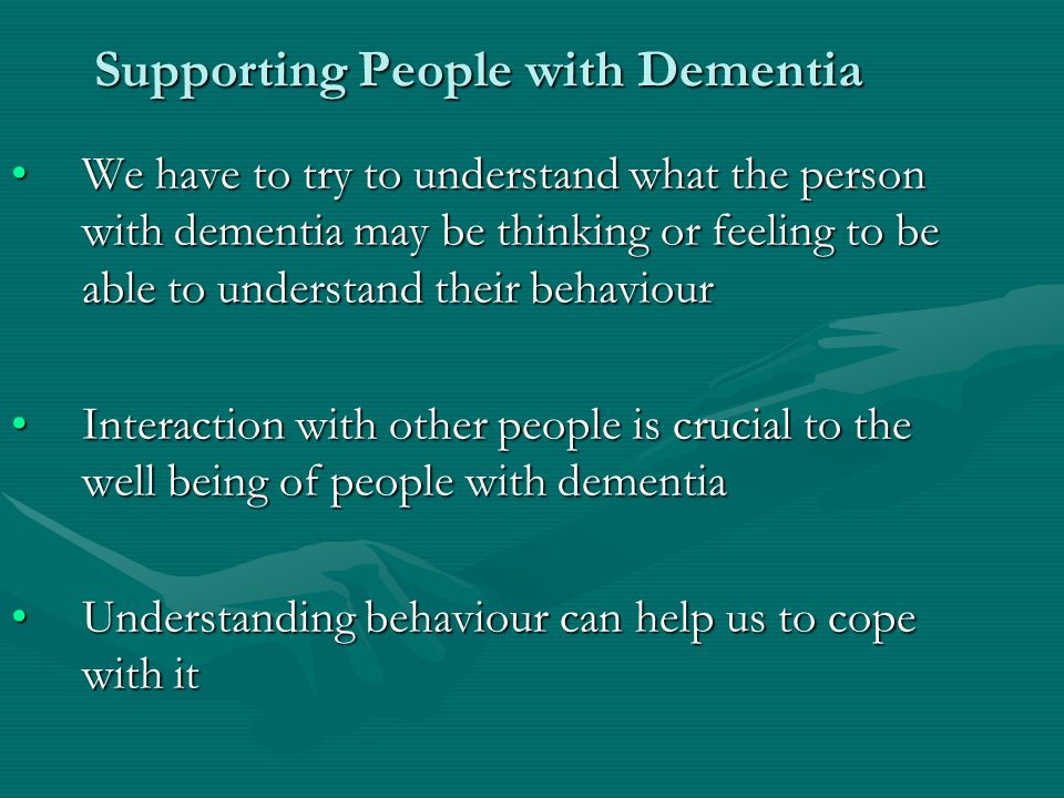 Supporting People with Dementia We have to try to understand what the person with dementia may be thinking or feeling to be able to understand their behaviourWe have to try to understand what the person with dementia may be thinking or feeling to be able to understand their behaviour Interaction with other people is crucial to the well being of people with dementiaInteraction with other people is crucial to the well being of people with dementia Understanding behaviour can help us to cope with itUnderstanding behaviour can help us to cope with it