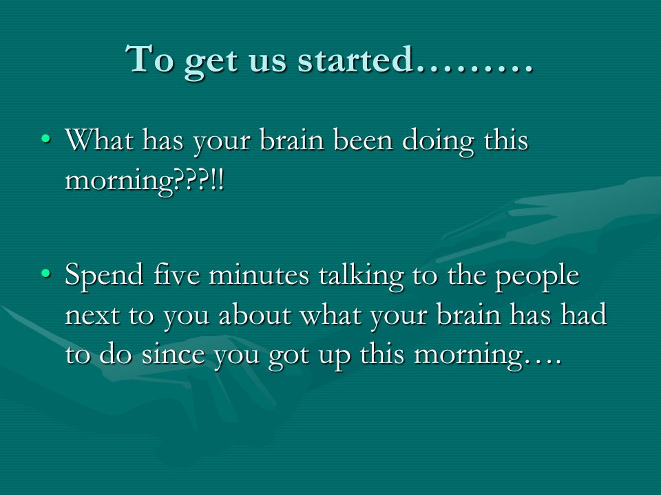 To get us started……… What has your brain been doing this morning !!What has your brain been doing this morning !.
