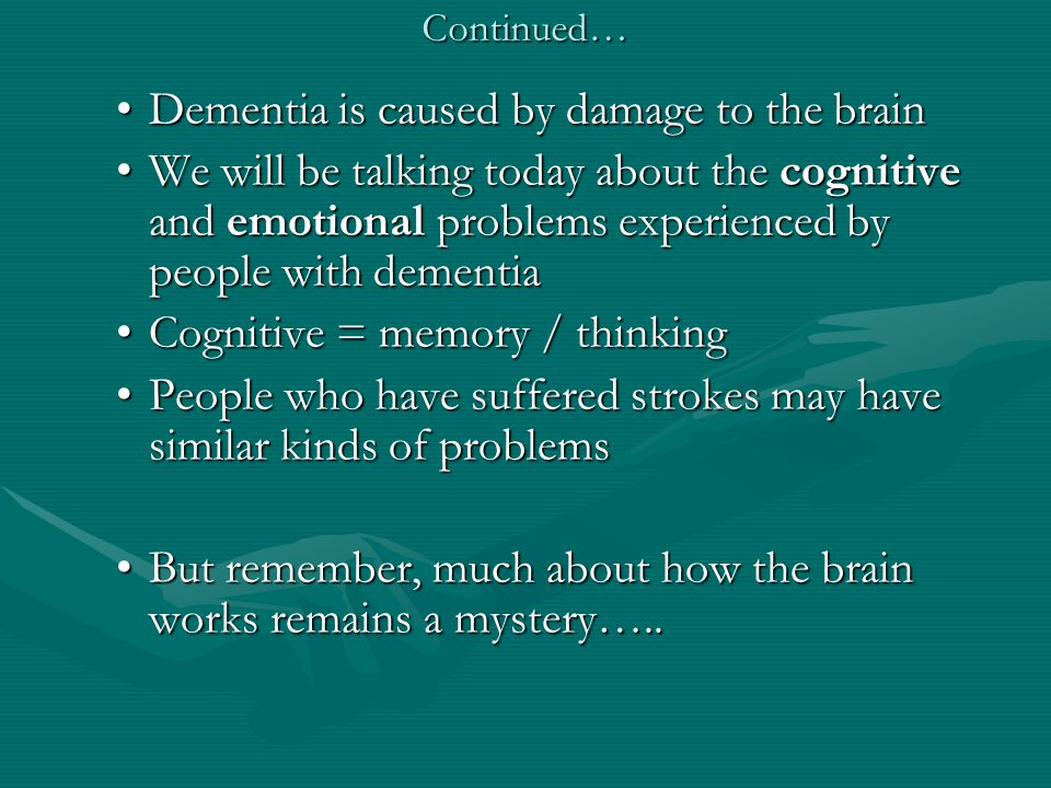 Continued… Dementia is caused by damage to the brainDementia is caused by damage to the brain We will be talking today about the cognitive and emotional problems experienced by people with dementiaWe will be talking today about the cognitive and emotional problems experienced by people with dementia Cognitive = memory / thinkingCognitive = memory / thinking People who have suffered strokes may have similar kinds of problemsPeople who have suffered strokes may have similar kinds of problems But remember, much about how the brain works remains a mystery…..But remember, much about how the brain works remains a mystery…..