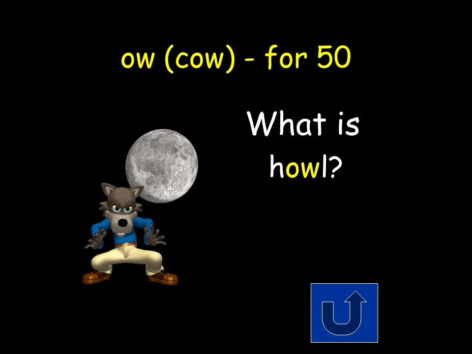 ow (cow) - for 50 A noise a coyote makes when he sees the moon.