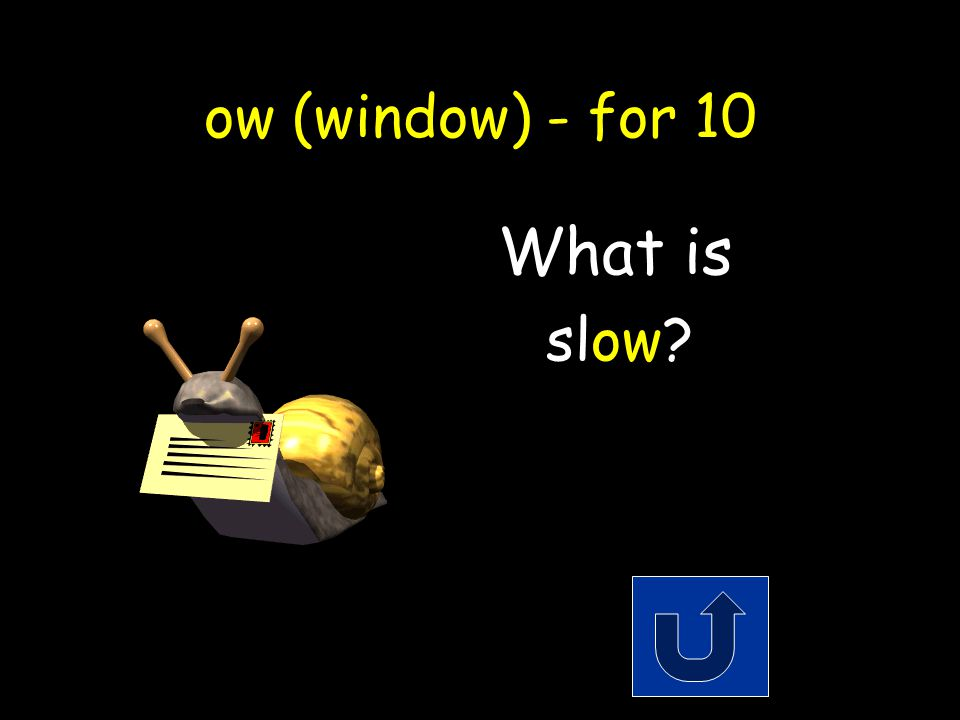 ow (window) - for 10 The opposite of fast. Remember to phrase youranswer in the form of a question!