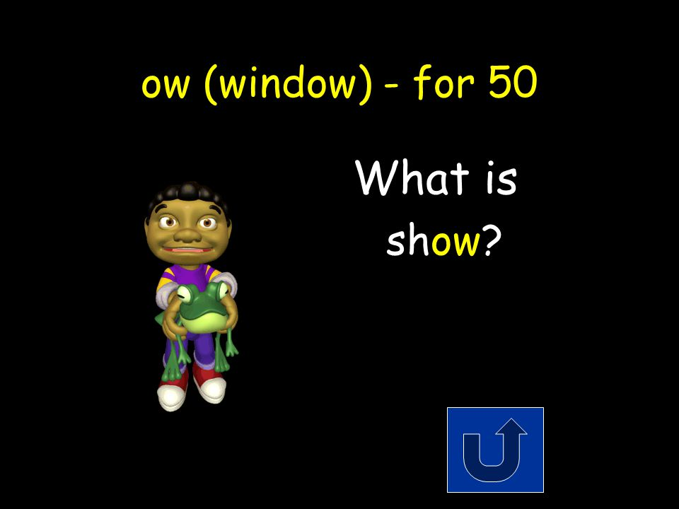 ow (window) - for 50 The opposite of hide. Remember to phrase youranswer in the form of a question!