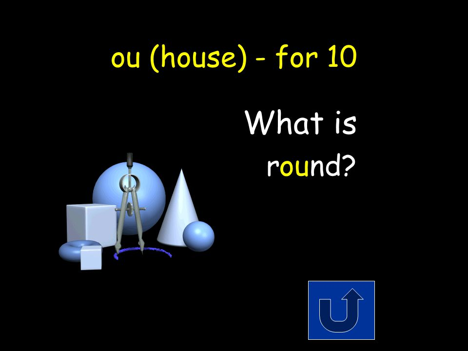 ou (house) - for 10 The shape of a circle. Remember to phrase youranswer in the form of a question!
