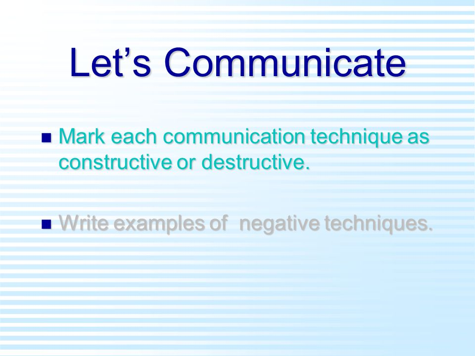 Let's Communicate n Mark each communication technique as constructive or destructive.