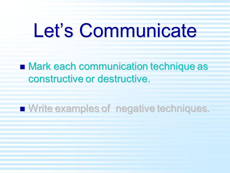 Let's Communicate n Mark each communication technique as constructive or destructive. n Write examples of negative techniques.