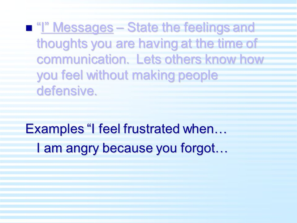 n I Messages – State the feelings and thoughts you are having at the time of communication.