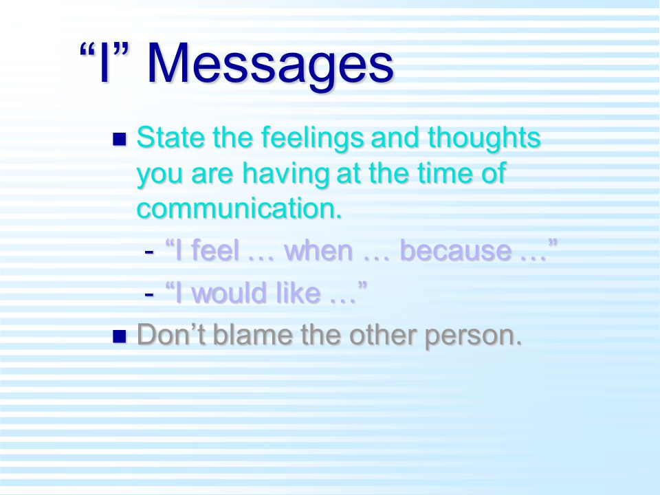 I Messages n State the feelings and thoughts you are having at the time of communication.