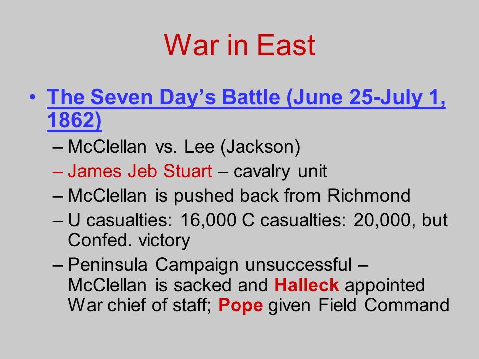 War in East The Seven Day's Battle (June 25-July 1, 1862) –McClellan vs. Lee (Jackson) –James Jeb Stuart – cavalry unit –McClellan is pushed back from