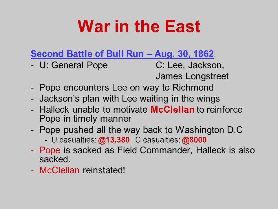 War in the East Second Battle of Bull Run – Aug. 30, 1862 -U: General Pope C: Lee, Jackson, James Longstreet -Pope encounters Lee on way to Richmond -