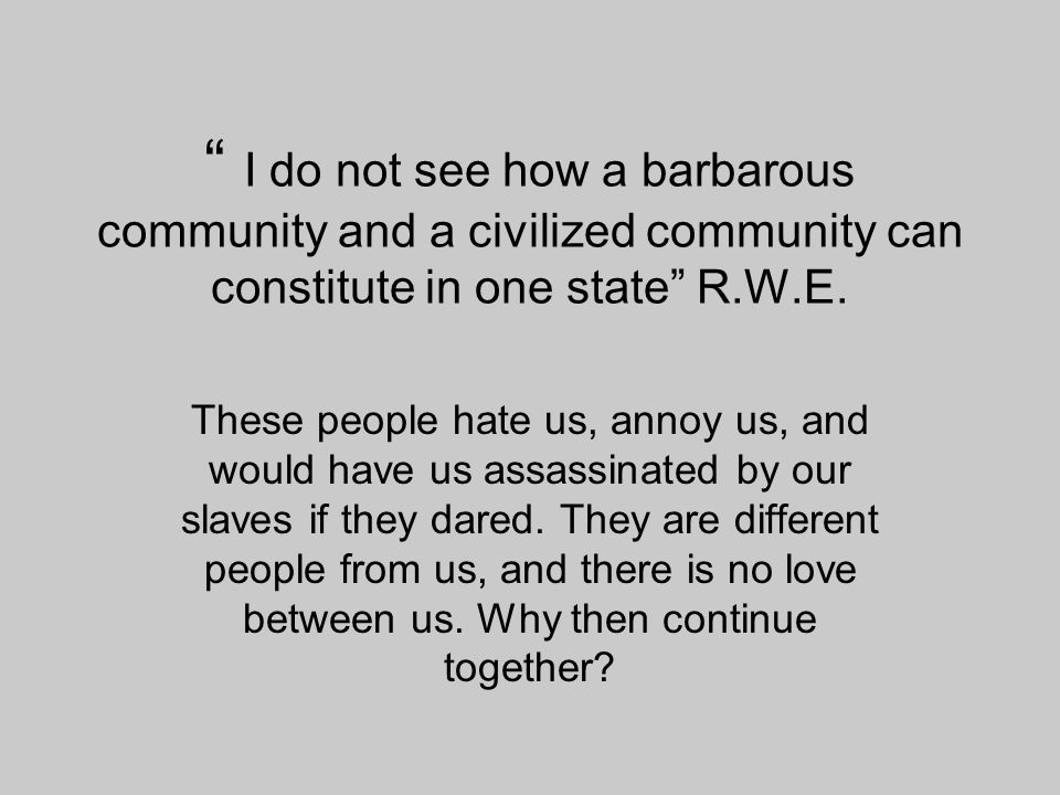 """"""" I do not see how a barbarous community and a civilized community can constitute in one state"""" R.W.E. These people hate us, annoy us, and would have"""