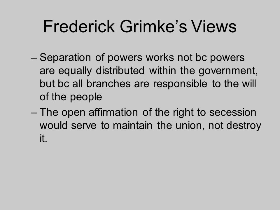 Frederick Grimke's Views –Separation of powers works not bc powers are equally distributed within the government, but bc all branches are responsible