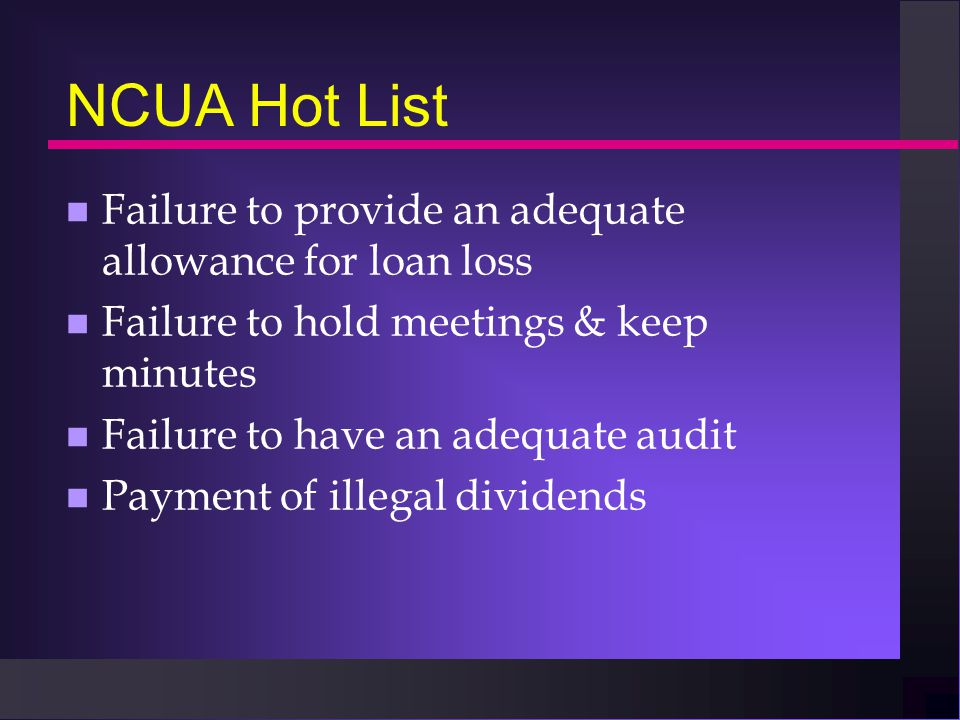 NCUA Hot List n Failure to provide an adequate allowance for loan loss n Failure to hold meetings & keep minutes n Failure to have an adequate audit n Payment of illegal dividends