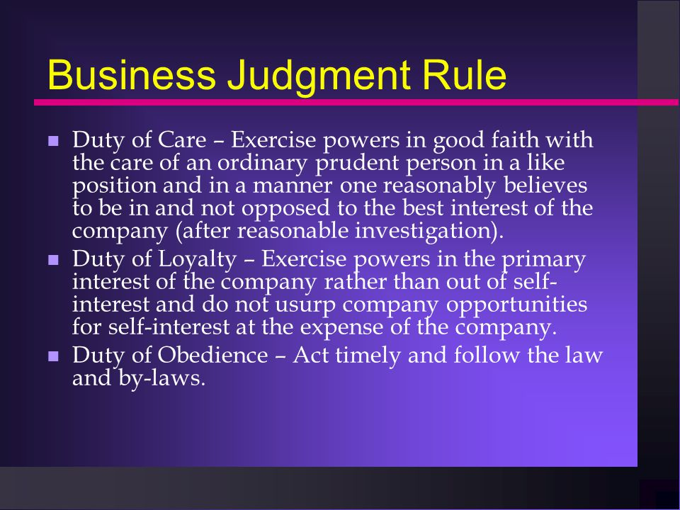 Business Judgment Rule n Duty of Care – Exercise powers in good faith with the care of an ordinary prudent person in a like position and in a manner one reasonably believes to be in and not opposed to the best interest of the company (after reasonable investigation).