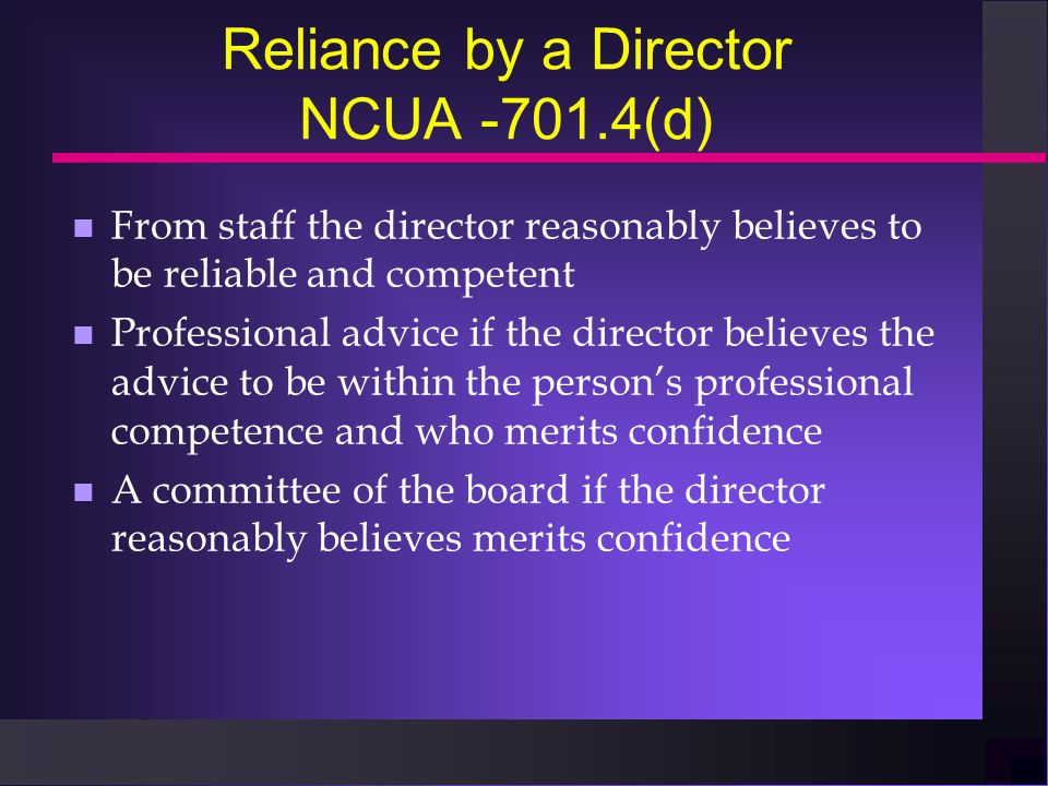 Reliance by a Director NCUA -701.4(d) n From staff the director reasonably believes to be reliable and competent n Professional advice if the director believes the advice to be within the person's professional competence and who merits confidence n A committee of the board if the director reasonably believes merits confidence